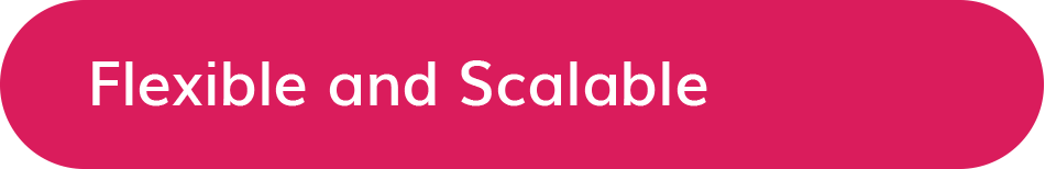 Flexible and Scalable